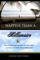 Happier Than A Billionaire: Quitting My Job, Moving to Costa Rica, and Living the Zero Hour Work Week ebook by Nadine Hays Pisani