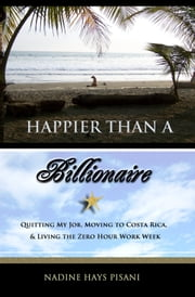 Happier Than A Billionaire: Quitting My Job, Moving to Costa Rica, and Living the Zero Hour Work Week ebook by Nadine Pisani