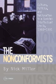 The Nonconformists - Culture, Politics, and Nationalism in a Serbian Intellectual Circle, 1944-1991 ebook by Nick Miller