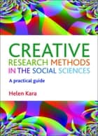 Creative research methods in the social sciences - A practical guide ebook by Helen Kara