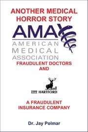 Another Medical Horror Story: The AMA and ITT Hartford Conspire to Cripple A Patient ebook by Jay
