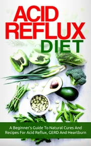 Acid Reflux Diet: A Beginner's Guide To Natural Cures And Recipes For Acid Reflux, GERD And Heartburn ebook by The Total Evolution