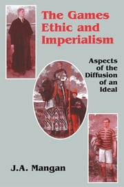 The Games Ethic and Imperialism - Aspects of the Diffusion of an Ideal ebook by J.A. Mangan