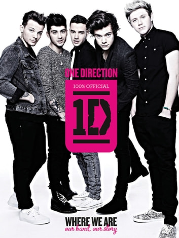One Direction: Where We Are - Our Band, Our Story: 100% Official ebook by One Direction