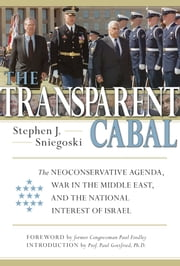 The Transparent Cabal - The Neoconservative Agenda, War in the Middle East, and the National Interest of Israel ebook by Stephen J. Sniegoski,Paul Findley,Paul Gottfried, PhD