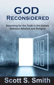 God Reconsidered - Searching for the Truth in the Debate Between Atheism and Religion ebook by Scott S. Smith