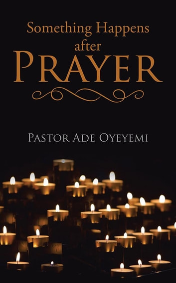 Something Happens After Prayer ebook by Pastor Ade Oyeyemi
