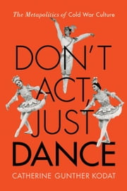 Don't Act, Just Dance: The Metapolitics of Cold War Culture ebook by Kodat, Catherine Gunther