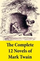 The Complete 12 Novels of Mark Twain ebook by Mark Twain