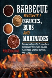 Barbecue Right!Sauces, Rubs And Marinades: Beginners Guide To Flavor-Rich Barbecues With Rubs, Sauces, Marinades, Bastes, Butters, And Glazes