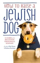 How To Raise A Jewish Dog eBook by The Rabbis of the Boca Raton Theological Seminary, Ellis Weiner, Barbara Davilman