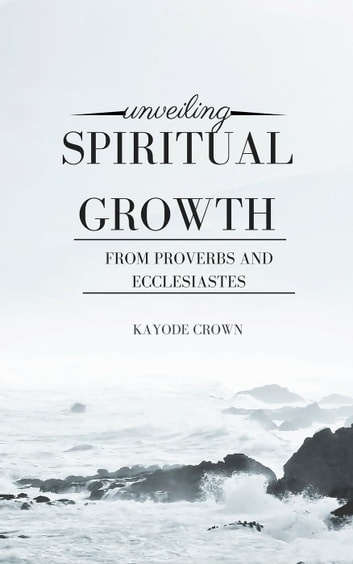 Unveiling Spiritual Growth From Proverbs and Ecclesiastes ebook by Kayode Crown