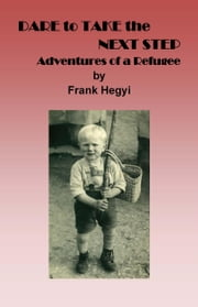 Dare to Take the Next Step - Adventures of a Refugee ebook by Hegyi, Frank
