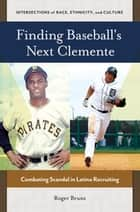 Finding Baseball's Next Clemente: Combating Scandal in Latino Recruiting - Combating Scandal in Latino Recruiting ebook by Roger Bruns