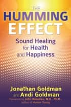 The Humming Effect - Sound Healing for Health and Happiness ebook by Jonathan Goldman, Andi Goldman, John Beaulieu,...