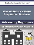 How to Start a Patents Preparation Business (Beginners Guide) ebook by Machelle Forsyth