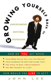 Growing Yourself Back Up - Understanding Emotional Regression ebook by John Lee