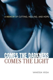 Comes the Darkness, Comes the Light: A Memoir of Cutting, Healing and Hope ebook by Vega, Vanessa