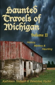 Haunted Travels of Michigan, Volume 2 - History, Mystery & Haunting ebook by Kathleen Tedsen,Beverlee Rydel