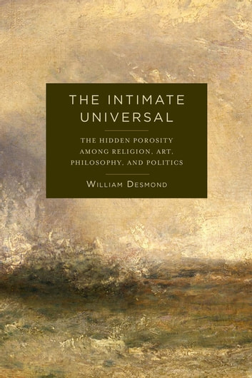 The Intimate Universal - The Hidden Porosity Among Religion, Art, Philosophy, and Politics ebook by William Desmond