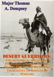 DESERT GUERRILLAS: - Psychological Social And Economic Characteristics Of The Bedouin Which Lend Themselves To Irregular Warfare ebook by Major Thomas A. Dempsey