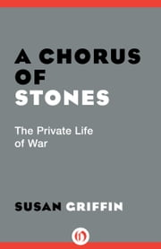 A Chorus of Stones - The Private Life of War ebook by Susan Griffin