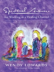 Spiritual Answers for Working as a Healing Channel ebook by Wendy Edwards