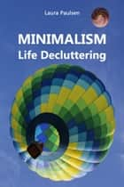 MINIMALISM - Life Decluttering - Throw ballast overboard liberated! (Minimalism: Declutter your life, home, mind & soul) ebook by Laura Paulsen