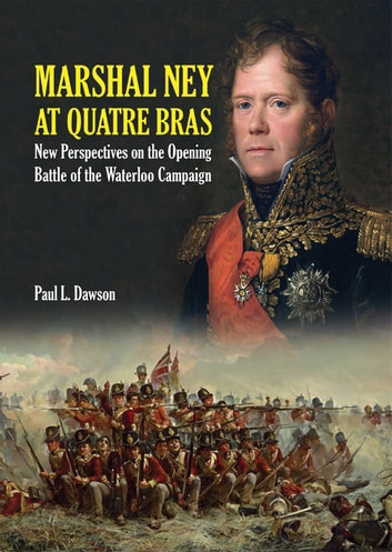 Marshal Ney At Quatre Bras - New Perspectives on the Opening Battle of the Waterloo Campaign ebook by Paul L  Dawson