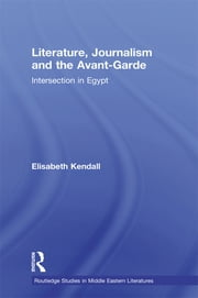 Literature, Journalism and the Avant-Garde - Intersection in Egypt ebook by Elisabeth Kendall