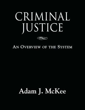 CRIMINAL JUSTICE: An Overview of the System ebook by Adam J. McKee