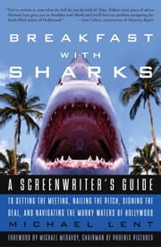 Breakfast with Sharks - A Screenwriter's Guide to Getting the Meeting, Nailing the Pitch, Signing the De al, and Navigating the Murky Waters of Hollywood ebook by Michael Lent
