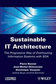 Sustainable IT Architecture - The Progressive Way of Overhauling Information Systems with SOA ebook by Pierre Bonnet,Jean-Michel Detavernier,Dominique Vauquier