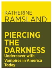 Piercing the Darkness: Undercover with Vampires in America Today ebook by Katherine Ramsland