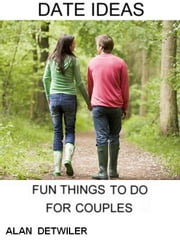 Date Ideas: Fun Things To Do For Couples ebook by Alan Detwiler