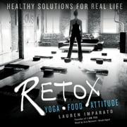 Retox - Yoga, Food, Attitude; Healthy Solutions for Real Life audiobook by Lauren Imparato