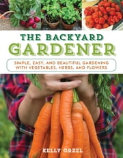 The Backyard Gardener - Simple, Easy, and Beautiful Gardening with Vegetables, Herbs, and Flowers ebook by Kobo.Web.Store.Products.Fields.ContributorFieldViewModel