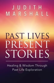 Past Lives, Present Stories - Healing & Wisdom Through Past Life Exploration ebook by Judith Marshall