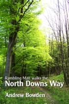 Rambling Man Walks The North Downs Way - Following the pilgrims from Farnham to Dover ebook by Andrew Bowden