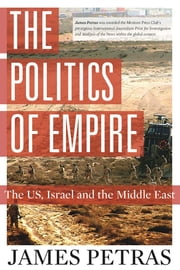 The Politics of Empire - The US, Israel and the Middle East ebook by James Petras
