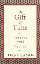 The Gift of Time - Letters from a Father ebook by Jorge Ramos
