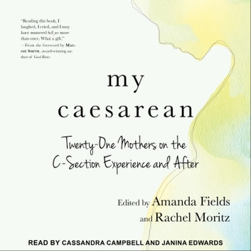 My Caesarean - Twenty-One Mothers on the C-Section Experience and After audiobook by