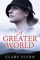 A Greater World - A Woman's Journey ebook by Clare Flynn