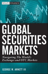 Global Securities Markets - Navigating the World's Exchanges and OTC Markets ebook by George W. Arnett