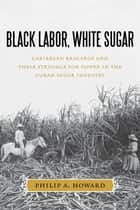 Black Labor, White Sugar ebook by Philip A. Howard