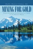 Mining for Gold - Essays Exploring the Relevancy of Torah in the Modern World ebook by Rabbi Daniel Cohen Ed.