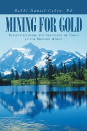 Mining for Gold - Essays Exploring the Relevancy of Torah in the Modern World ebook by Rabbi Daniel Cohen, Ed.
