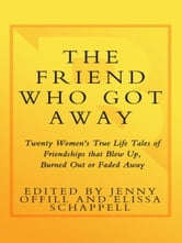 The Friend Who Got Away - Twenty Women's True Life Tales of Friendships that Blew Up, Burned Out or Faded Away ebook by Jenny Offill,Elissa Schappell