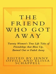 The Friend Who Got Away - Twenty Women's True Life Tales of Friendships that Blew Up, Burned Out or Faded Away ebook by Jenny Offill, Elissa Schappell