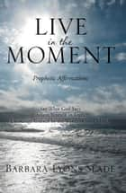 Live in the Moment - Prophetic Affirmations ebook by Barbara Lyons Slade